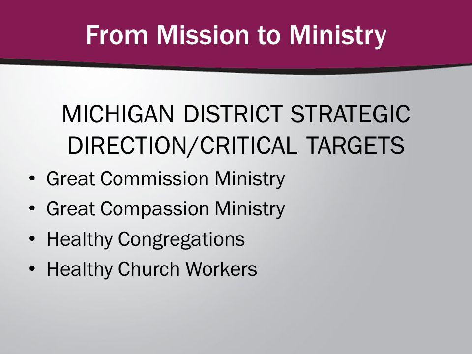 From Mission to Ministry MICHIGAN DISTRICT STRATEGIC DIRECTION/CRITICAL TARGETS Great Commission Ministry Great Compassion Ministry Healthy Congregations Healthy Church Workers