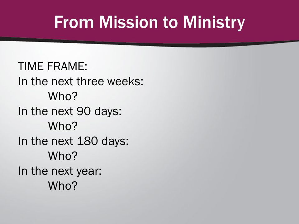From Mission to Ministry TIME FRAME: In the next three weeks: Who? In the next 90 days: Who? In the next 180 days: Who? In the next year: Who?
