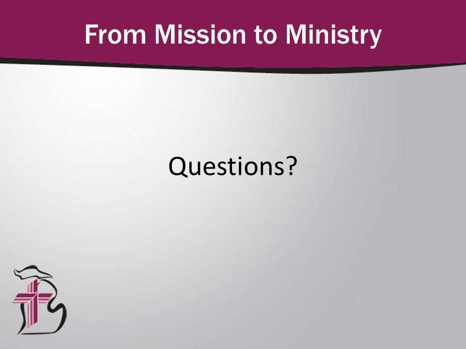 Questions? From Mission to Ministry