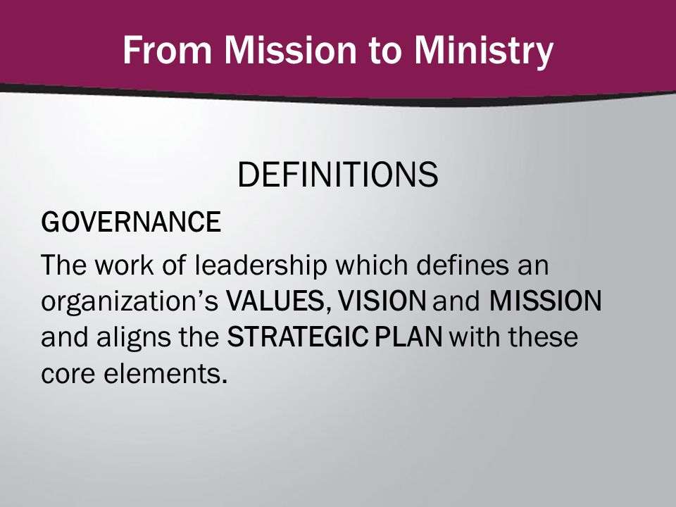 DEFINITIONS GOVERNANCE The work of leadership which defines an organization's VALUES, VISION and MISSION and aligns the STRATEGIC PLAN with these core