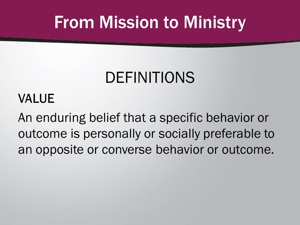 From Mission to Ministry DEFINITIONS VALUE An enduring belief that a specific behavior or outcome is personally or socially preferable to an opposite or converse behavior or outcome.