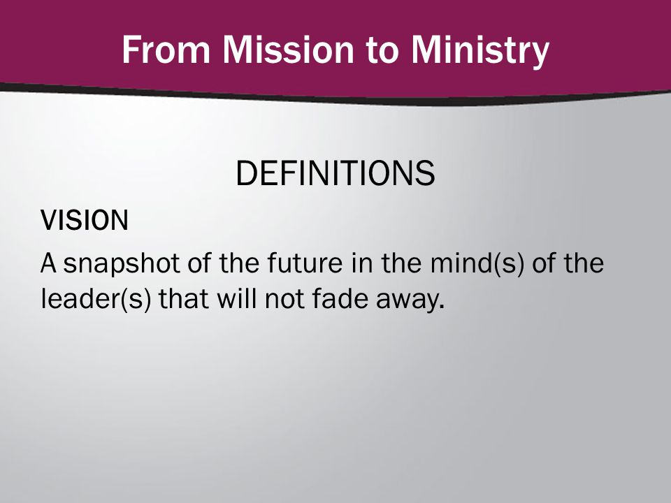 From Mission to Ministry DEFINITIONS VISION A snapshot of the future in the mind(s) of the leader(s) that will not fade away.