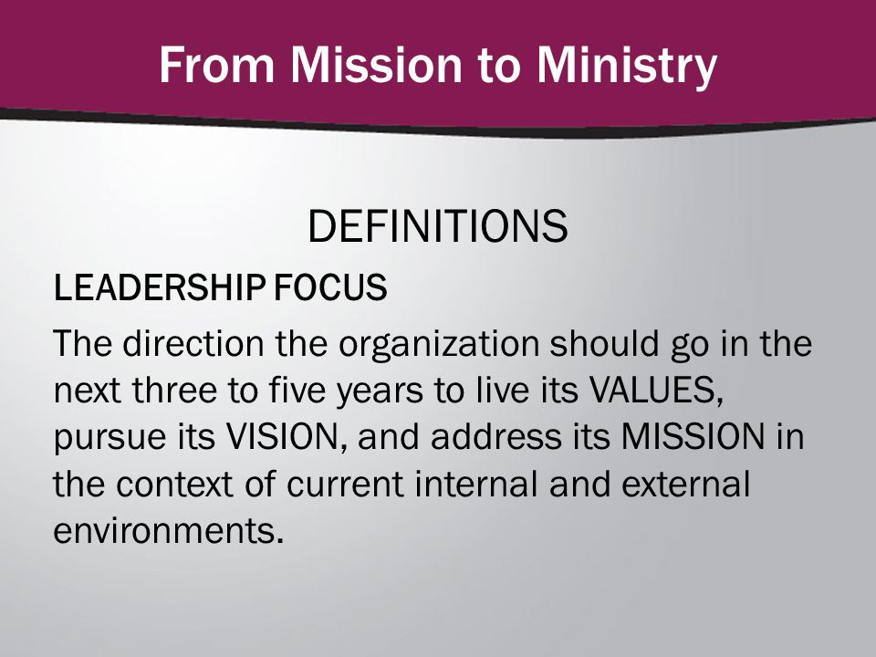 From Mission to Ministry DEFINITIONS LEADERSHIP FOCUS The direction the organization should go in the next three to five years to live its VALUES, pursue its VISION, and address its MISSION in the context of current internal and external environments.