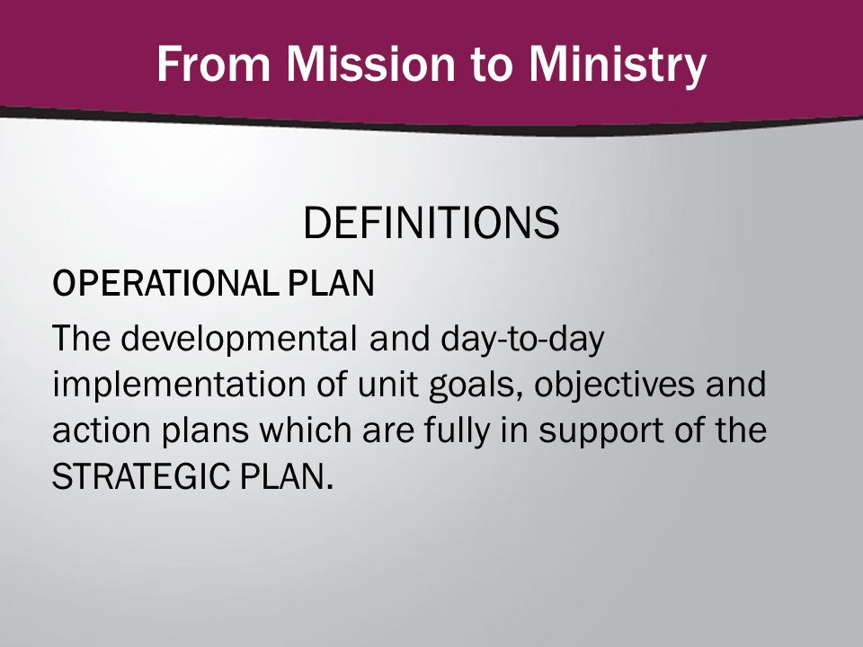 From Mission to Ministry DEFINITIONS OPERATIONAL PLAN The developmental and day-to-day implementation of unit goals, objectives and action plans which are fully in support of the STRATEGIC PLAN.