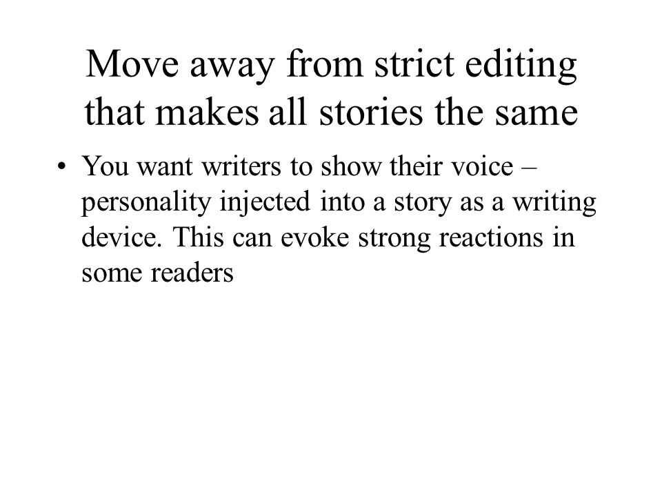 Move away from strict editing that makes all stories the same You want writers to show their voice – personality injected into a story as a writing device.