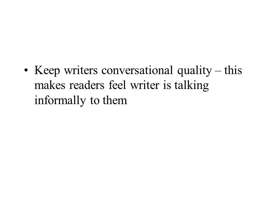 Keep writers conversational quality – this makes readers feel writer is talking informally to them