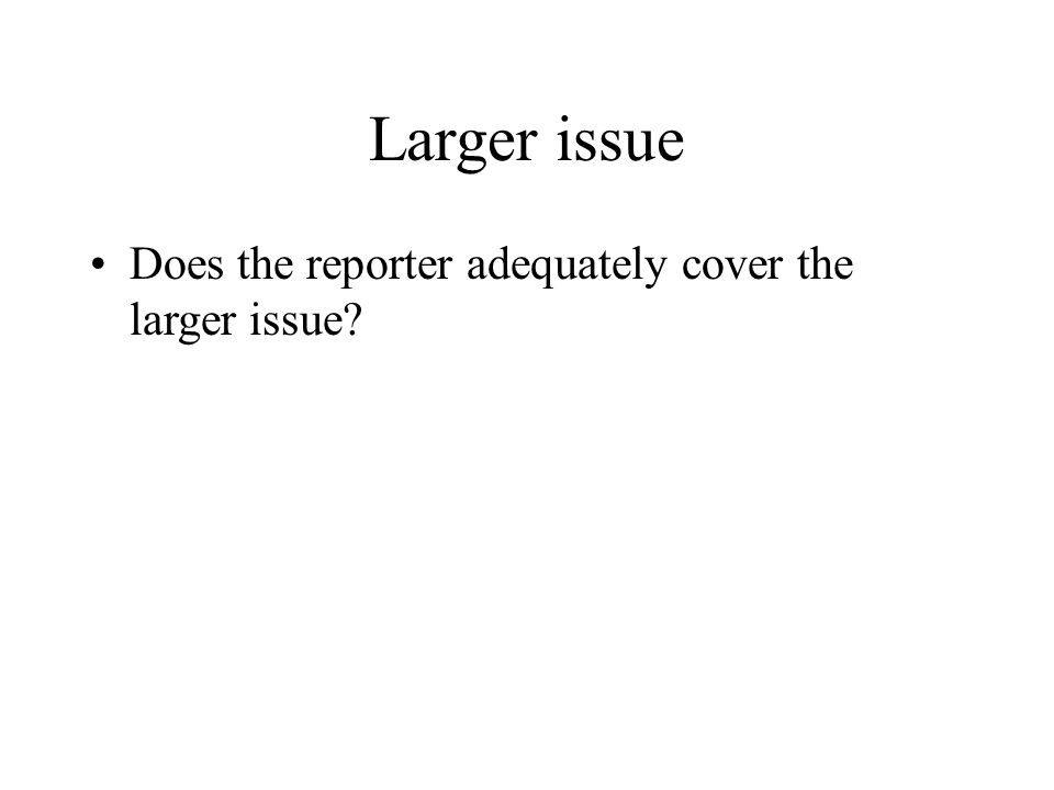 Larger issue Does the reporter adequately cover the larger issue