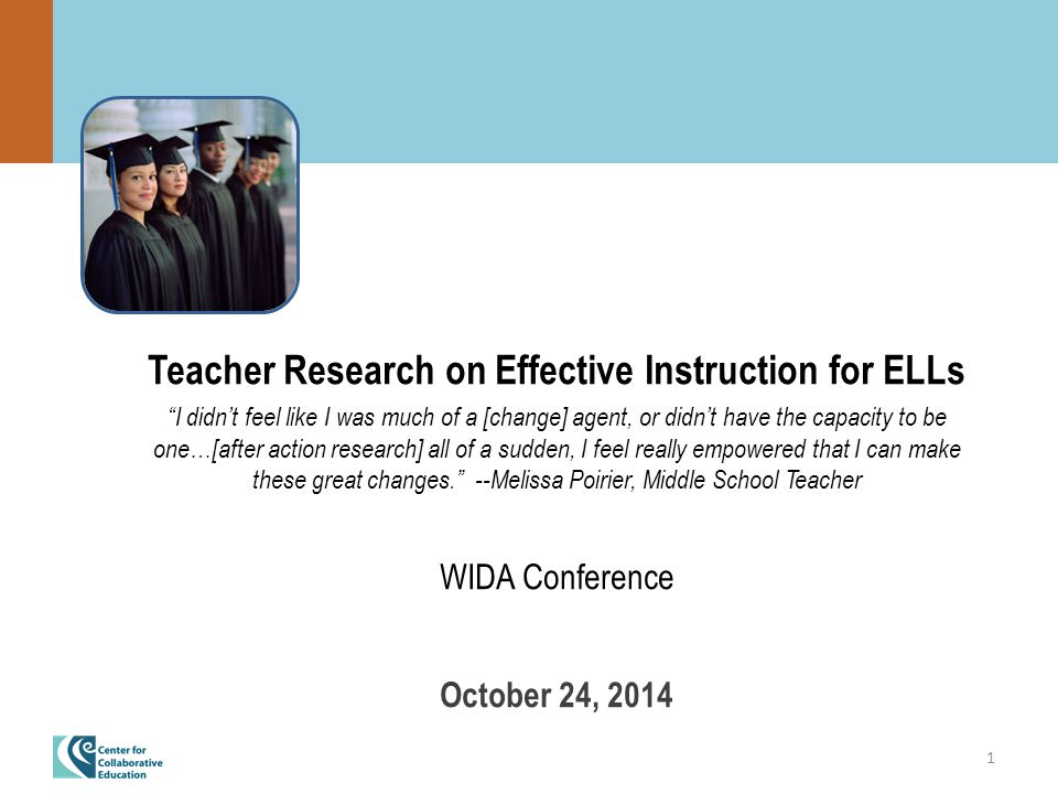 1 Teacher Research on Effective Instruction for ELLs I didn't feel like I was much of a [change] agent, or didn't have the capacity to be one…[after action research] all of a sudden, I feel really empowered that I can make these great changes. --Melissa Poirier, Middle School Teacher WIDA Conference October 24, 2014