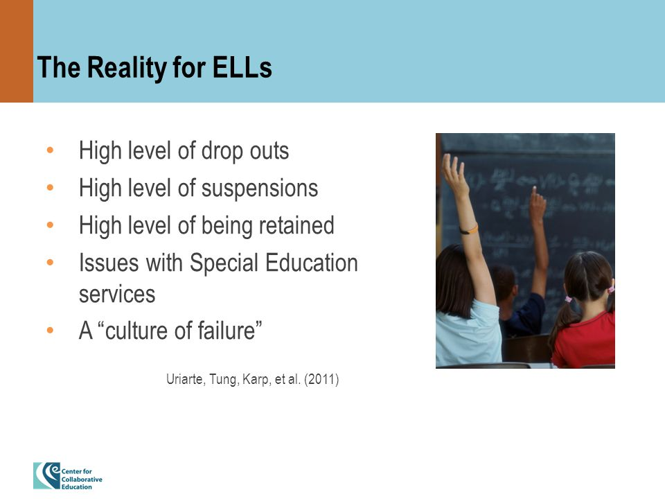 The Reality for ELLs High level of drop outs High level of suspensions High level of being retained Issues with Special Education services A culture of failure Uriarte, Tung, Karp, et al.