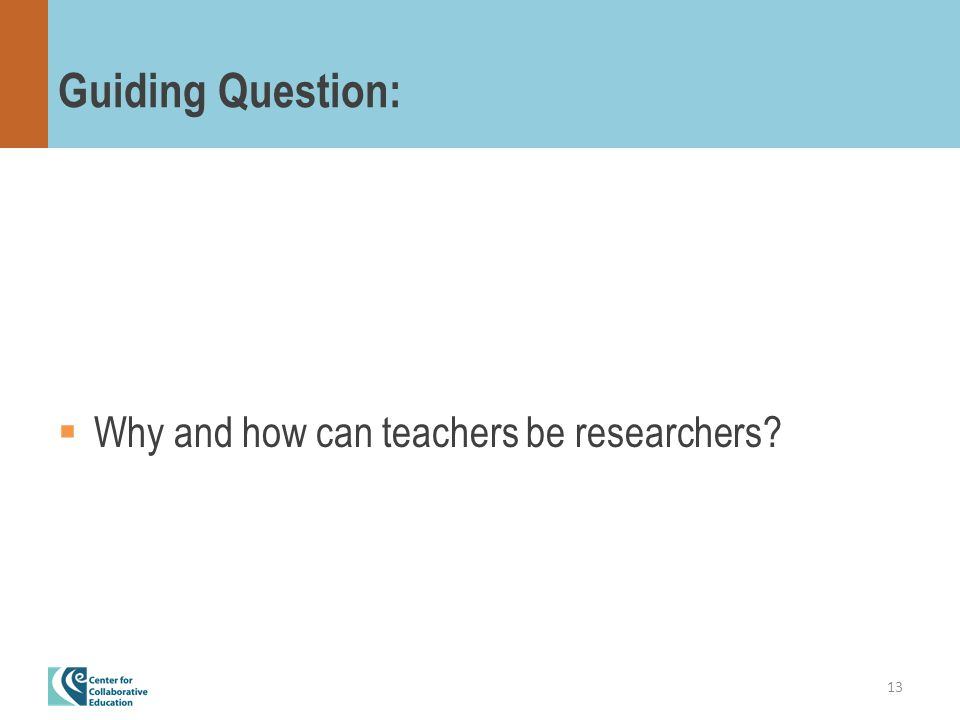 Guiding Question:  Why and how can teachers be researchers 13
