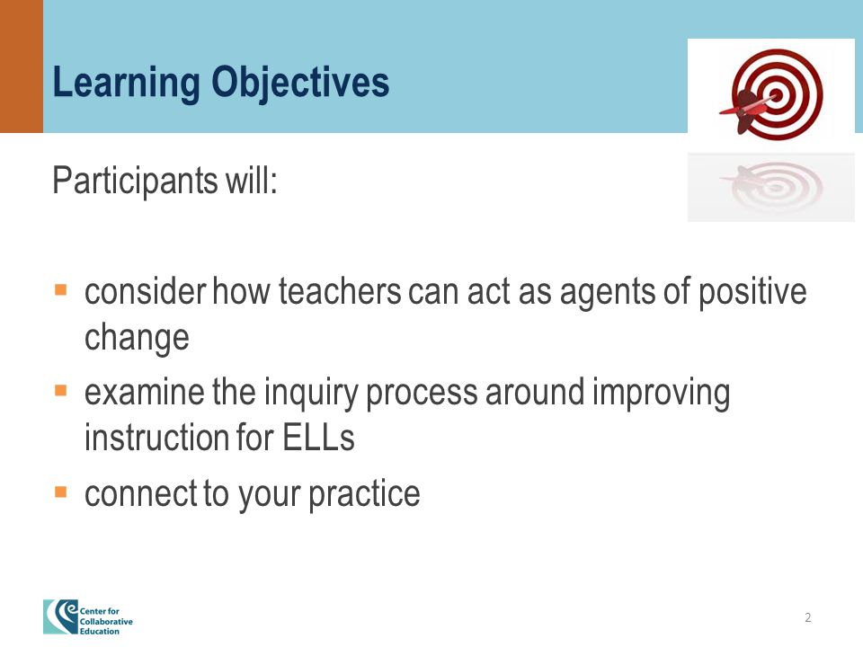 Learning Objectives Participants will:  consider how teachers can act as agents of positive change  examine the inquiry process around improving instruction for ELLs  connect to your practice 2