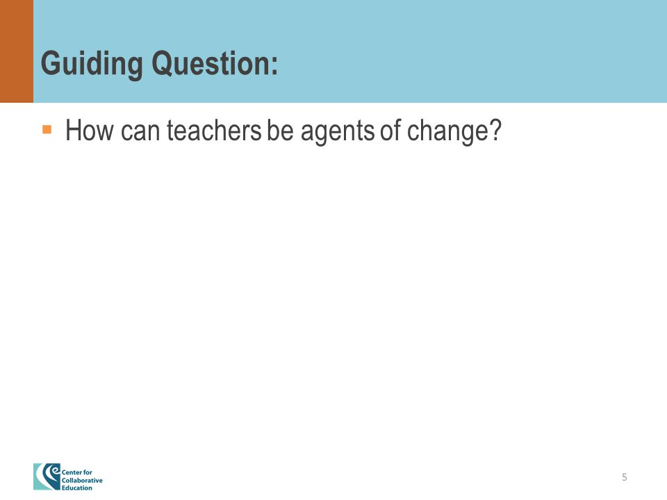 Guiding Question:  How can teachers be agents of change 5