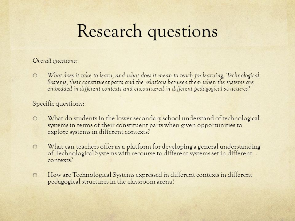 Research questions Overall questions: What does it take to learn, and what does it mean to teach for learning, Technological Systems, their constituent parts and the relations between them when the systems are embedded in different contexts and encountered in different pedagogical structures.