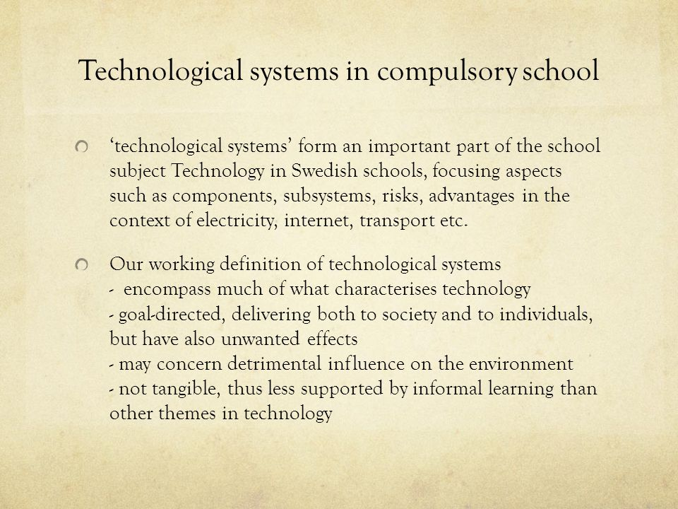 Technological systems in compulsory school 'technological systems' form an important part of the school subject Technology in Swedish schools, focusing aspects such as components, subsystems, risks, advantages in the context of electricity, internet, transport etc.