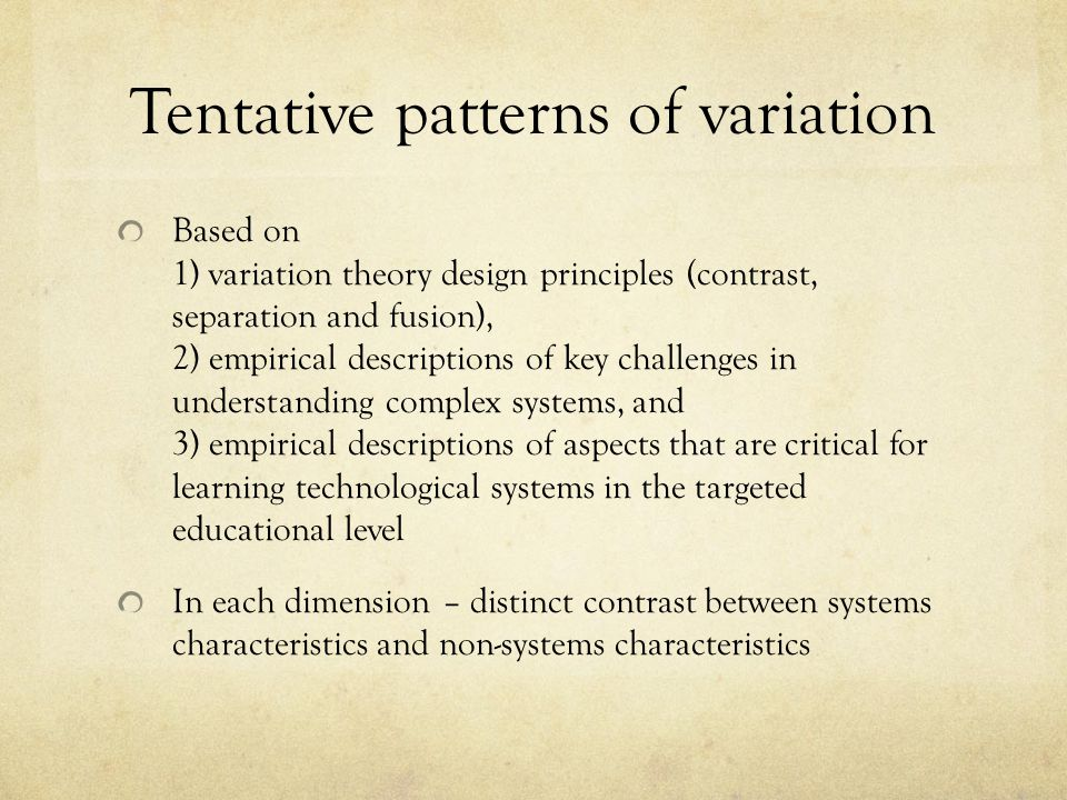 Tentative patterns of variation Based on 1) variation theory design principles (contrast, separation and fusion), 2) empirical descriptions of key challenges in understanding complex systems, and 3) empirical descriptions of aspects that are critical for learning technological systems in the targeted educational level In each dimension – distinct contrast between systems characteristics and non-systems characteristics