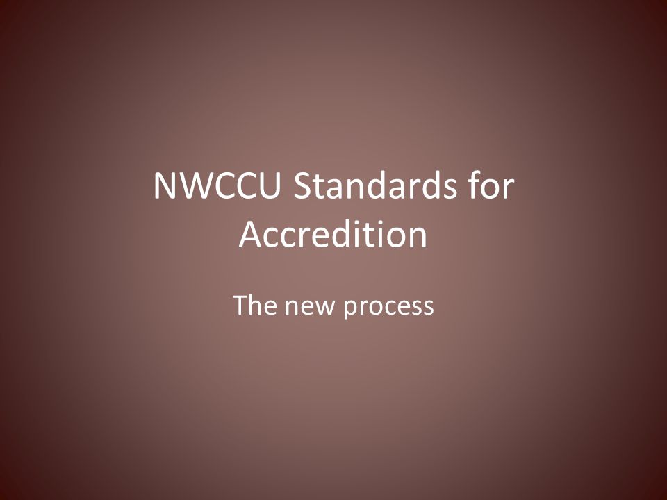 NWCCU Standards for Accredition The new process