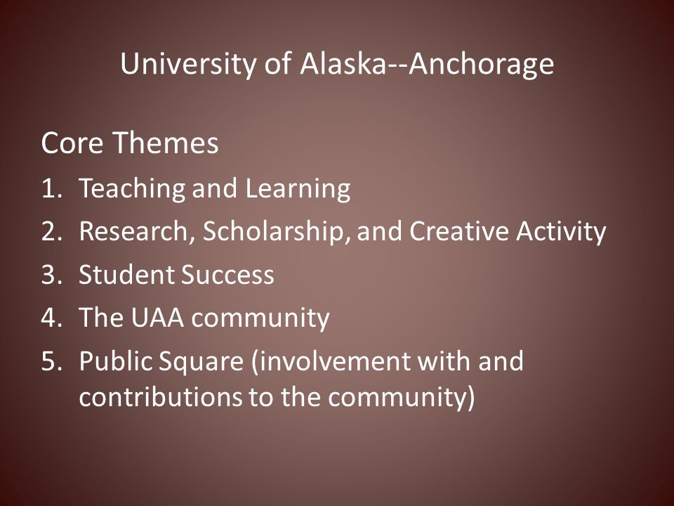University of Alaska--Anchorage Core Themes 1.Teaching and Learning 2.Research, Scholarship, and Creative Activity 3.Student Success 4.The UAA communi
