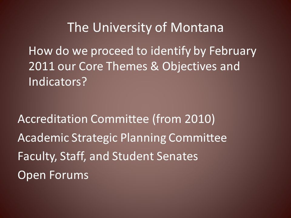The University of Montana How do we proceed to identify by February 2011 our Core Themes & Objectives and Indicators? Accreditation Committee (from 20