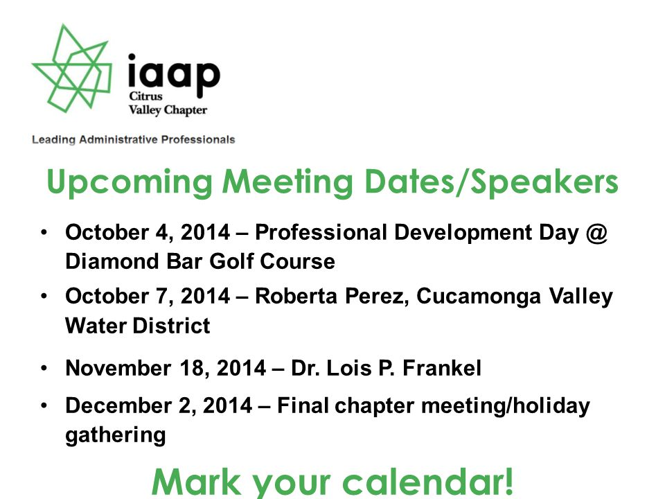 Upcoming Meeting Dates/Speakers October 4, 2014 – Professional Development Day @ Diamond Bar Golf Course October 7, 2014 – Roberta Perez, Cucamonga Valley Water District November 18, 2014 – Dr.
