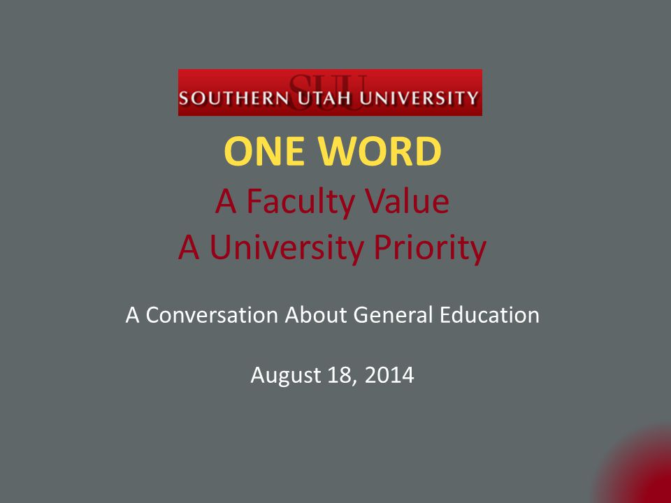 ONE WORD A Faculty Value A University Priority A Conversation About General Education August 18, 2014