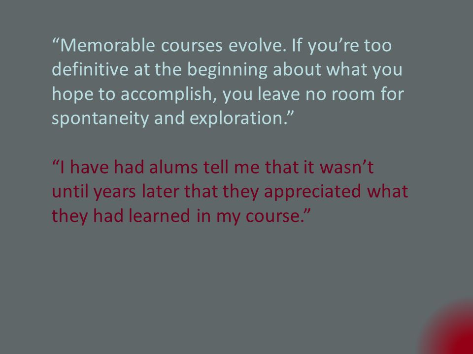 I have had alums tell me that it wasn't until years later that they appreciated what they had learned in my course.