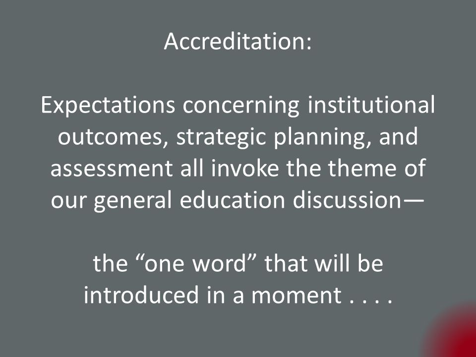 Accreditation: Expectations concerning institutional outcomes, strategic planning, and assessment all invoke the theme of our general education discussion— the one word that will be introduced in a moment....
