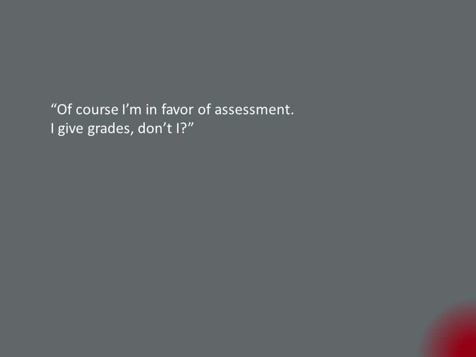 Of course I'm in favor of assessment. I give grades, don't I