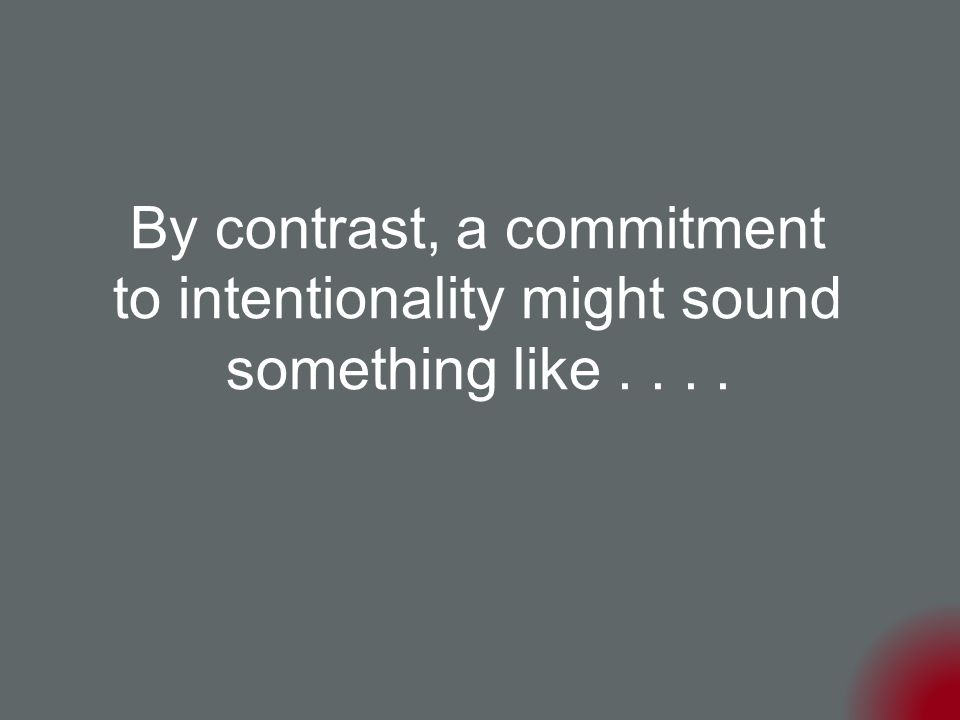 By contrast, a commitment to intentionality might sound something like....