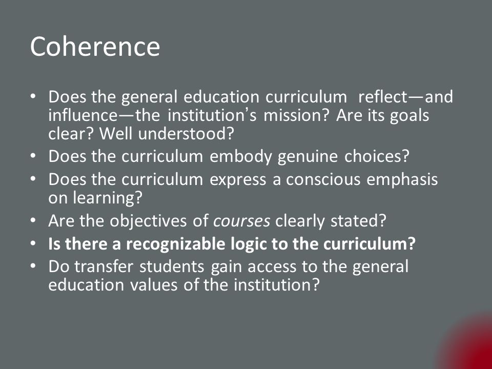 Coherence Does the general education curriculum reflect—and influence—the institution ' s mission.