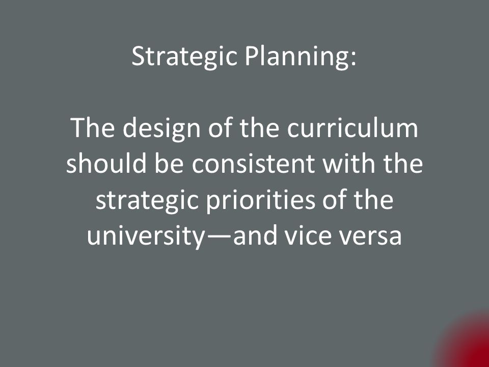 Strategic Planning: The design of the curriculum should be consistent with the strategic priorities of the university—and vice versa