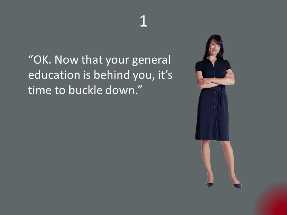 1 OK. Now that your general education is behind you, it's time to buckle down.