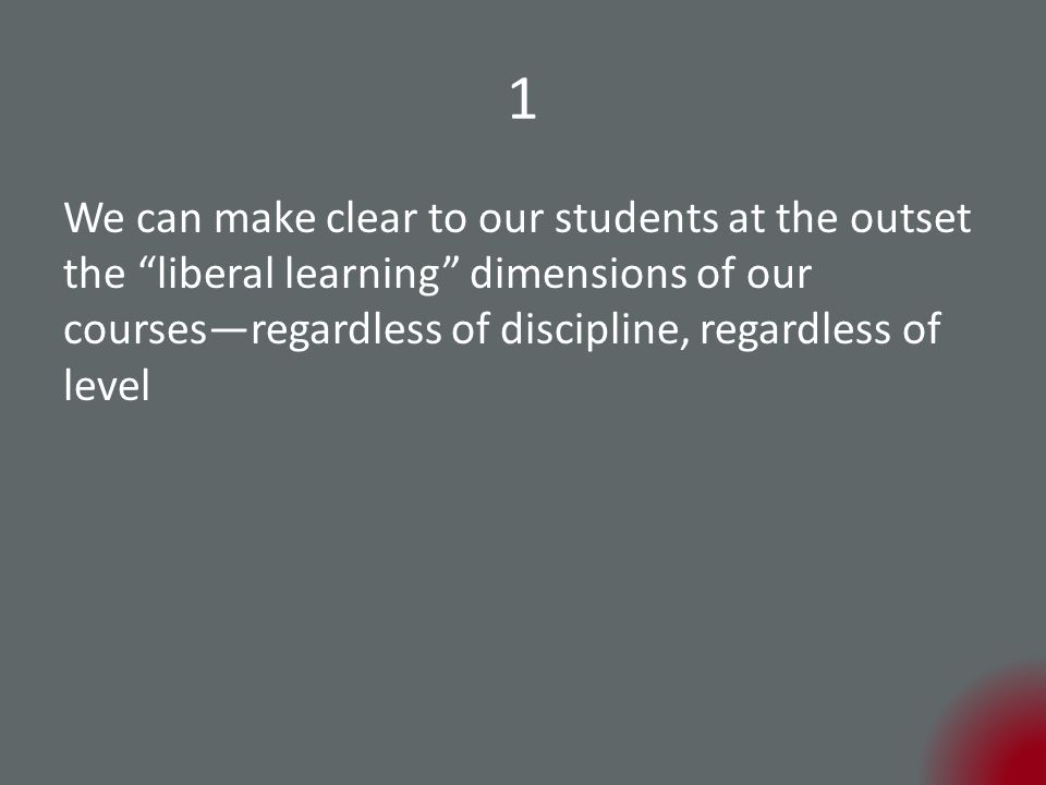 1 We can make clear to our students at the outset the liberal learning dimensions of our courses—regardless of discipline, regardless of level
