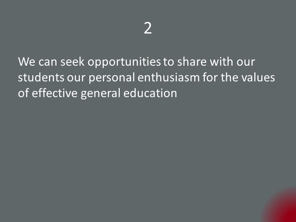 2 We can seek opportunities to share with our students our personal enthusiasm for the values of effective general education