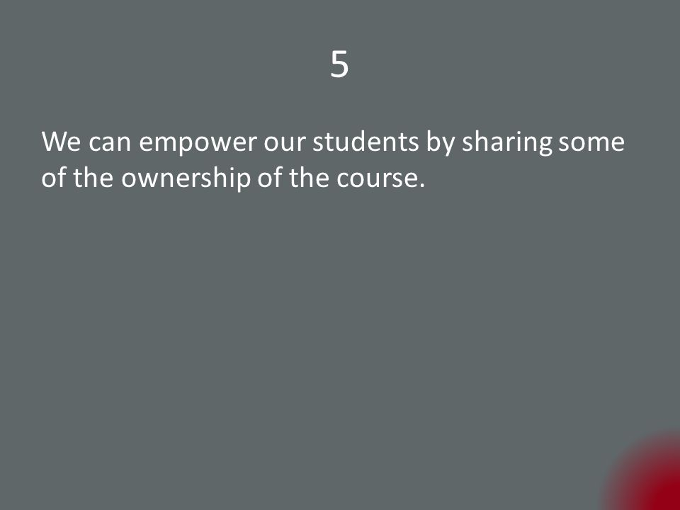 5 We can empower our students by sharing some of the ownership of the course.