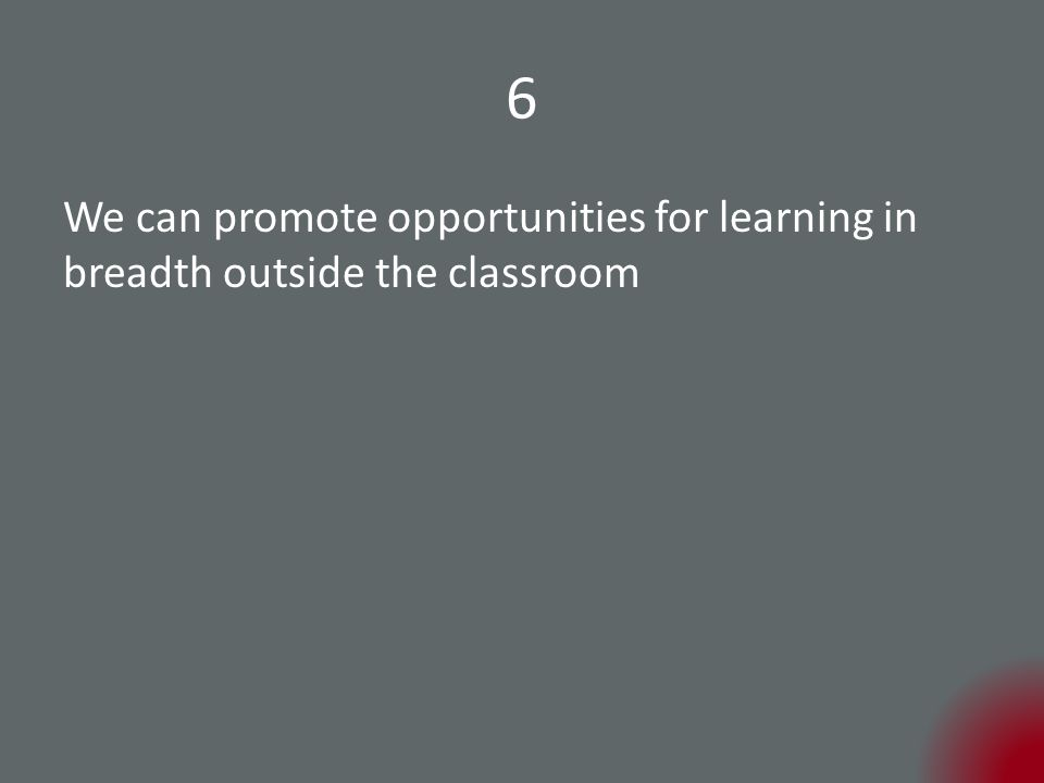 6 We can promote opportunities for learning in breadth outside the classroom