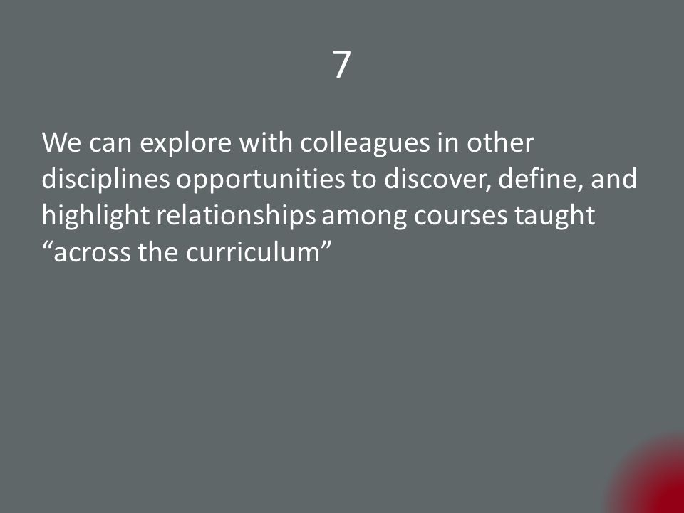 7 We can explore with colleagues in other disciplines opportunities to discover, define, and highlight relationships among courses taught across the curriculum
