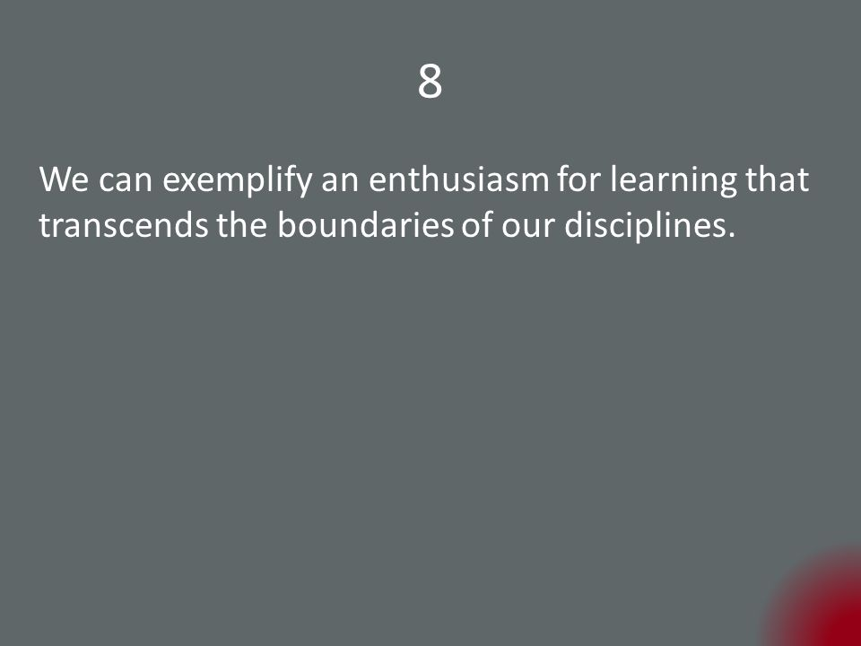 8 We can exemplify an enthusiasm for learning that transcends the boundaries of our disciplines.