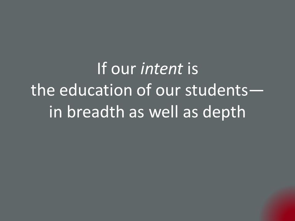 If our intent is the education of our students— in breadth as well as depth