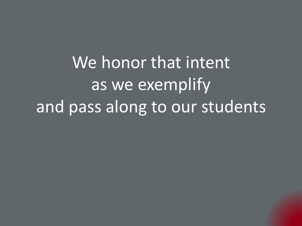 We honor that intent as we exemplify and pass along to our students