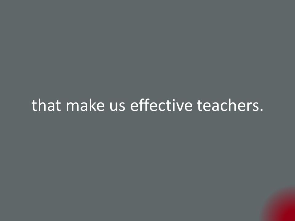 that make us effective teachers.