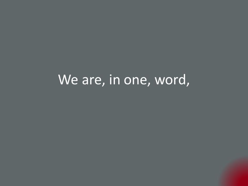 We are, in one, word,