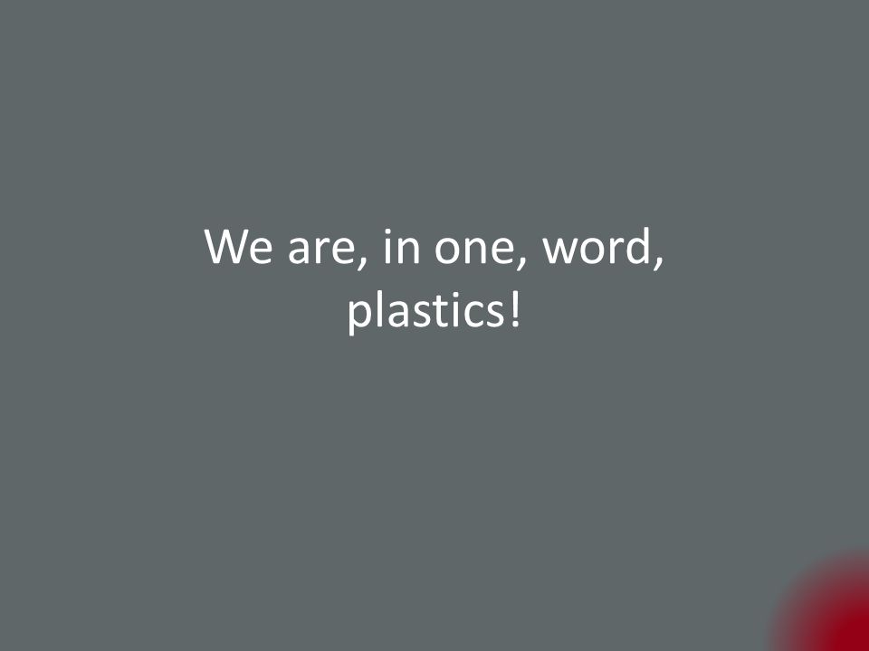 We are, in one, word, plastics!