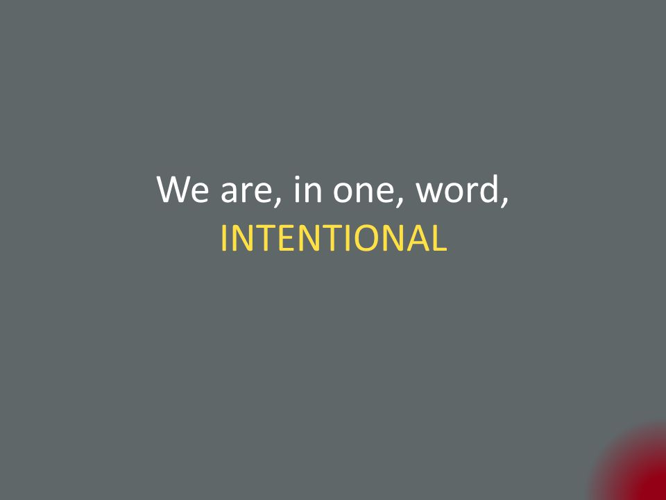 We are, in one, word, INTENTIONAL
