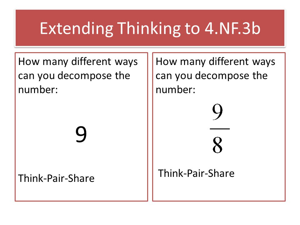 Extending Thinking to 4.NF.3b How many different ways can you decompose the number: 9 Think-Pair-Share How many different ways can you decompose the number: Think-Pair-Share