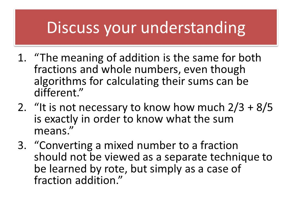 Discuss your understanding 1. The meaning of addition is the same for both fractions and whole numbers, even though algorithms for calculating their sums can be different. 2. It is not necessary to know how much 2/3 + 8/5 is exactly in order to know what the sum means. 3. Converting a mixed number to a fraction should not be viewed as a separate technique to be learned by rote, but simply as a case of fraction addition.
