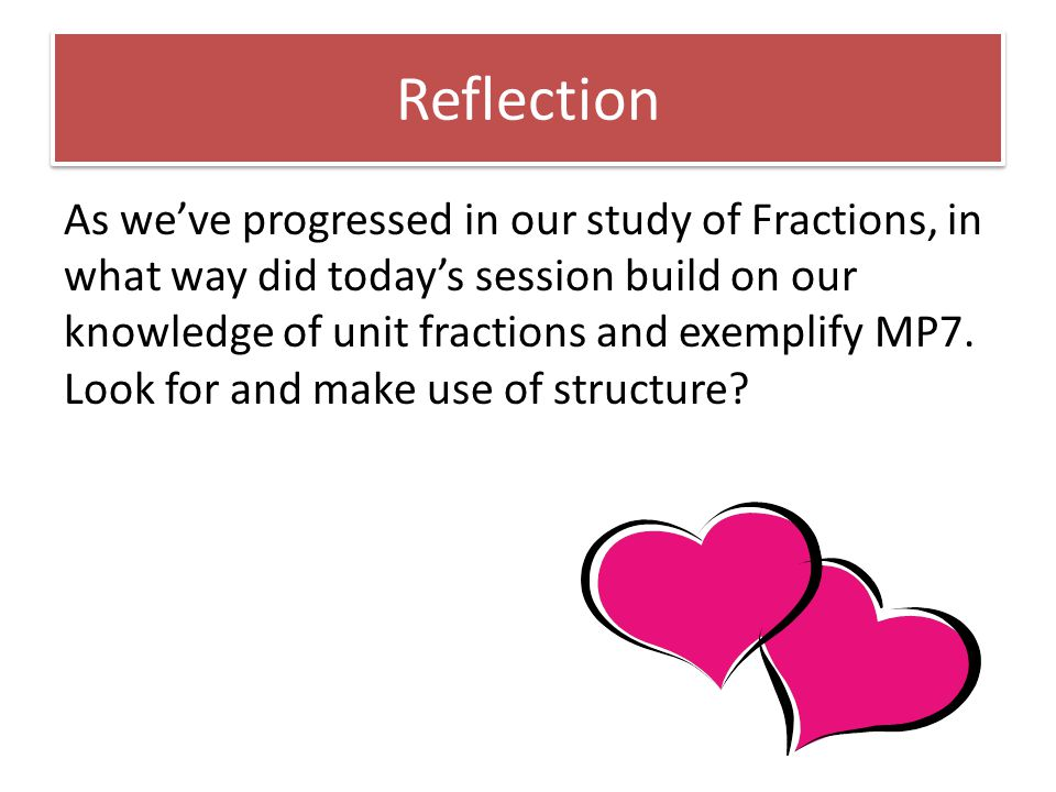 Reflection As we've progressed in our study of Fractions, in what way did today's session build on our knowledge of unit fractions and exemplify MP7.