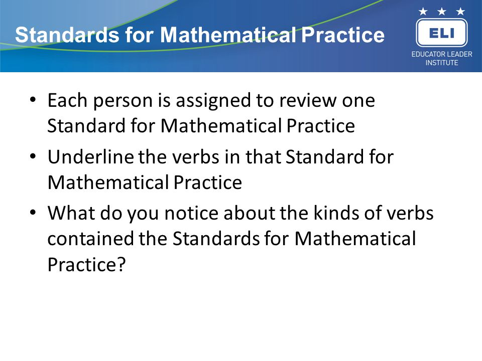 Standards for Mathematical Practice Each person is assigned to review one Standard for Mathematical Practice Underline the verbs in that Standard for Mathematical Practice What do you notice about the kinds of verbs contained the Standards for Mathematical Practice