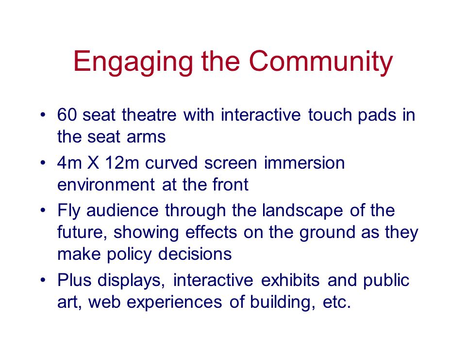Engaging the Community 60 seat theatre with interactive touch pads in the seat arms 4m X 12m curved screen immersion environment at the front Fly audience through the landscape of the future, showing effects on the ground as they make policy decisions Plus displays, interactive exhibits and public art, web experiences of building, etc.