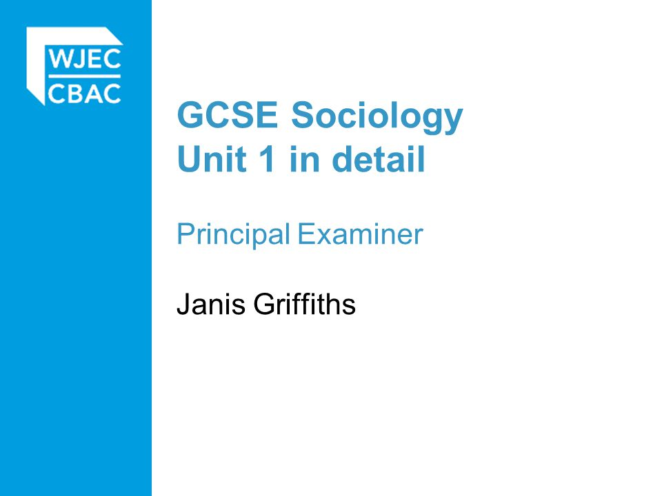 GCSE Sociology Unit 1 in detail Principal Examiner Janis Griffiths