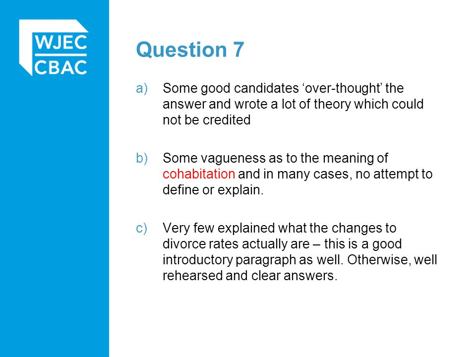 Question 7 a)Some good candidates 'over-thought' the answer and wrote a lot of theory which could not be credited b)Some vagueness as to the meaning of cohabitation and in many cases, no attempt to define or explain.